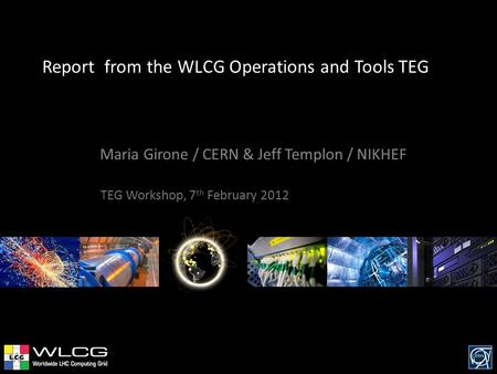 Report from the WLCG Operations and Tools TEG Maria Girone / CERN & Jeff Templon / NIKHEF TEG Workshop, 7 th February 2012.