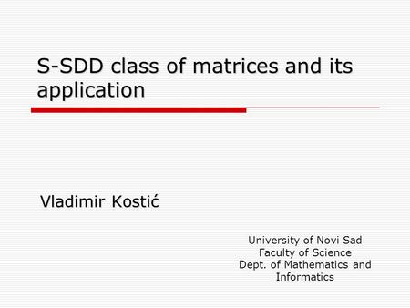 S-SDD class of matrices and its application Vladimir Kostić University of Novi Sad Faculty of Science Dept. of Mathematics and Informatics.