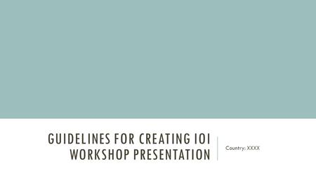GUIDELINES FOR CREATING IOI WORKSHOP PRESENTATION Country: XXXX.