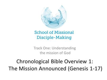 Chronological Bible Overview 1: The Mission Announced (Genesis 1-17) Track One: Understanding the mission of God.