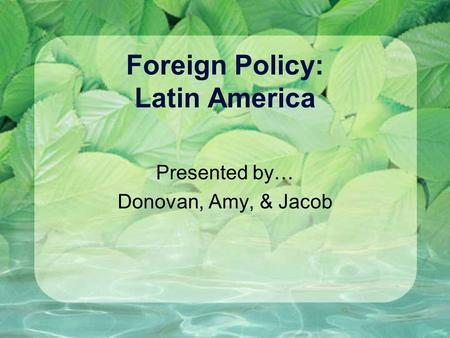 Foreign Policy: Latin America Presented by… Donovan, Amy, & Jacob.