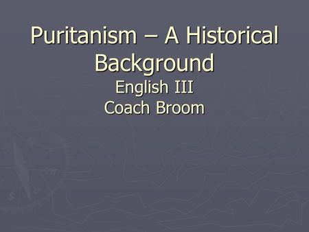 Puritanism – A Historical Background English III Coach Broom.