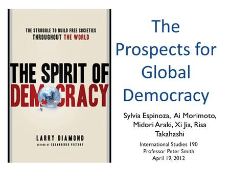 The Prospects for Global Democracy Sylvia Espinoza, Ai Morimoto, Midori Araki, Xi Jia, Risa Takahashi International Studies 190 Professor Peter Smith April.
