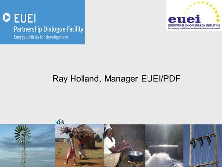 Ray Holland, Manager EUEI/PDF. A flexible instrument to facilitate the dialogue between: –The European Union and partner countries, –Stakeholders at national.