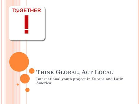 T HINK G LOBAL, A CT L OCAL International youth project in Europe and Latin America.