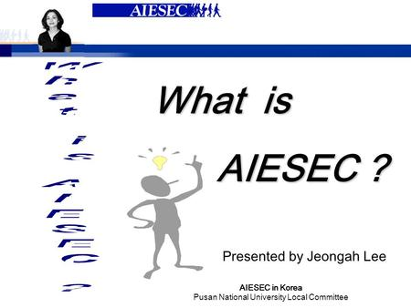 AIESEC in Korea Pusan National University Local Committee What is AIESEC ? Presented by Jeongah Lee.