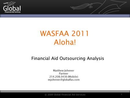 WASFAA 2011 Aloha! Financial Aid Outsourcing Analysis © 2009 Global Financial Aid Services 1 Matthew Johnner Partner 214.208.0436 (Mobile)