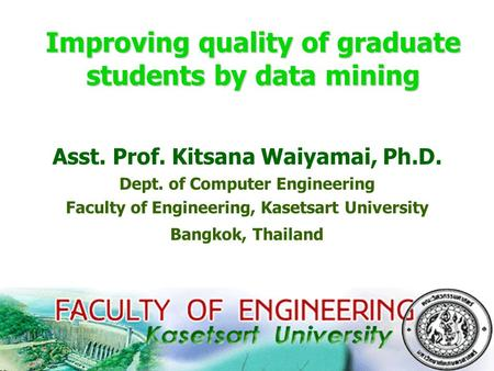 1 Improving quality of graduate students by data mining Asst. Prof. Kitsana Waiyamai, Ph.D. Dept. of Computer Engineering Faculty of Engineering, Kasetsart.