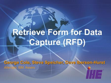 Retrieve Form for Data Capture (RFD) George Cole, Steve Speicher, Dave Iberson-Hurst Allscripts, IBM, Assero.