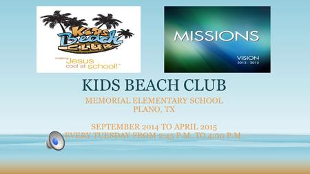 KIDS BEACH CLUB MEMORIAL ELEMENTARY SCHOOL PLANO, TX SEPTEMBER 2014 TO APRIL 2015 EVERY TUESDAY FROM 2:45 P.M. TO 4:00 P.M.