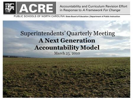 1 Superintendents' Quarterly Meeting A Next Generation Accountability Model March 25, 2010.