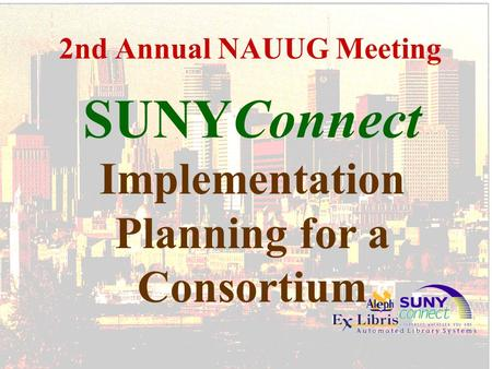2nd Annual NAUUG Meeting SUNYConnect Implementation Planning for a Consortium.