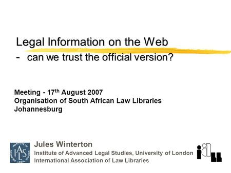 Legal Information on the Web - can we trust the official version? Jules Winterton Institute of Advanced Legal Studies, University of London International.