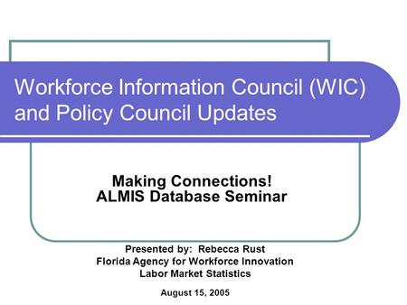 Workforce Information Council (WIC) and Policy Council Updates Making Connections! ALMIS Database Seminar August 15, 2005 Presented by: Rebecca Rust Florida.