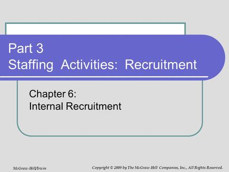 Part 3 Staffing Activities: Recruitment Chapter 6: Internal Recruitment McGraw-Hill/Irwin Copyright © 2009 by The McGraw-Hill Companies, Inc., All Rights.