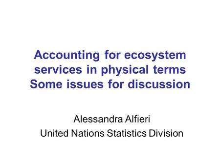 Accounting for ecosystem services in physical terms Some issues for discussion Alessandra Alfieri United Nations Statistics Division.