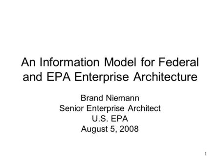 1 An Information Model for Federal and EPA Enterprise Architecture Brand Niemann Senior Enterprise Architect U.S. EPA August 5, 2008.