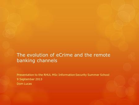 The evolution of eCrime and the remote banking channels Presentation to the RHUL MSc Information Security Summer School 9 September 2013 Dom Lucas.