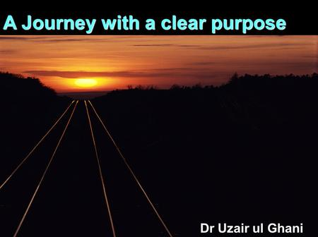 1 A Journey with a clear purpose Dr Uzair ul Ghani.