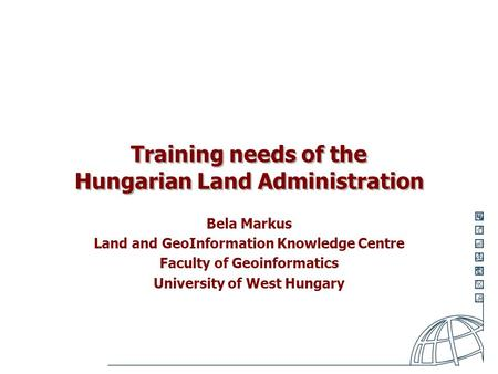 Training needs of the Hungarian Land Administration Bela Markus Land and GeoInformation Knowledge Centre Faculty of Geoinformatics University of West Hungary.