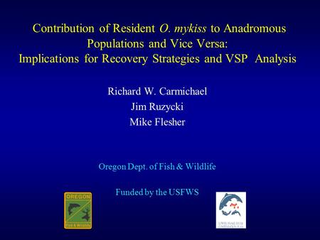 Contribution of Resident O. mykiss to Anadromous Populations and Vice Versa: Implications for Recovery Strategies and VSP Analysis Richard W. Carmichael.