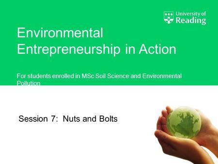 Environmental Entrepreneurship in Action For students enrolled in MSc Soil Science and Environmental Pollution Session 7: Nuts and Bolts.
