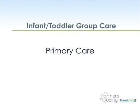 WestEd.org Infant/Toddler Group Care Primary Care.