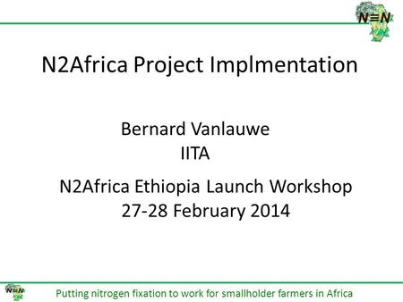 N2Africa Project Implmentation Putting nitrogen fixation to work for smallholder farmers in Africa Bernard Vanlauwe IITA N2Africa Ethiopia Launch Workshop.