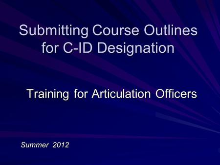 Submitting Course Outlines for C-ID Designation Training for Articulation Officers Summer 2012.