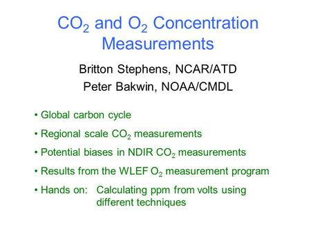 CO 2 and O 2 Concentration Measurements Britton Stephens, NCAR/ATD Peter Bakwin, NOAA/CMDL Global carbon cycle Regional scale CO 2 measurements Potential.