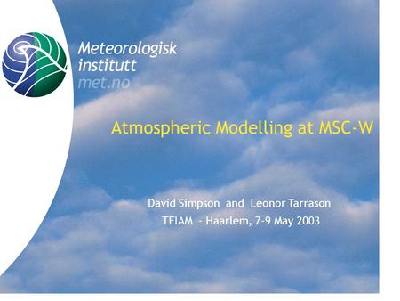Title Atmospheric Modelling at MSC-W David Simpson and Leonor Tarrason TFIAM - Haarlem, 7-9 May 2003.