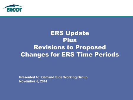 ERS Update Plus Revisions to Proposed Changes for ERS Time Periods Presented to: Demand Side Working Group November 5, 2014.