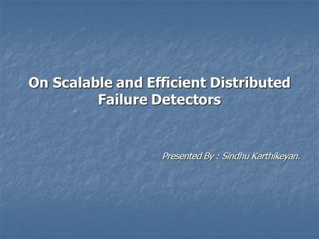 On Scalable and Efficient Distributed Failure Detectors Presented By : Sindhu Karthikeyan.