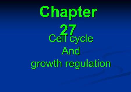 Chapter 27 Cell cycle And growth regulation. 27.1 Introduction 27.2 Cycle progression depends on discrete control points 27.3 Checkpoints occur throughout.