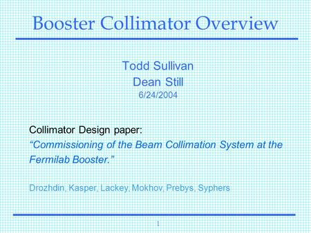 "1 Booster Collimator Overview Todd Sullivan Dean Still 6/24/2004 Collimator Design paper: ""Commissioning of the Beam Collimation System at the Fermilab."