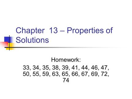 Chapter 13 – Properties of Solutions Homework: 33, 34, 35, 38, 39, 41, 44, 46, 47, 50, 55, 59, 63, 65, 66, 67, 69, 72, 74.