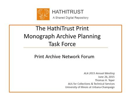 HATHITRUST A Shared Digital Repository The HathiTrust Print Monograph Archive Planning Task Force Print Archive Network Forum ALA 2015 Annual Meeting June.