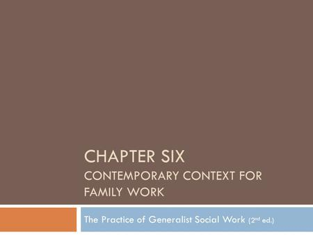 CHAPTER SIX CONTEMPORARY CONTEXT FOR FAMILY WORK The Practice of Generalist Social Work (2 nd ed.)