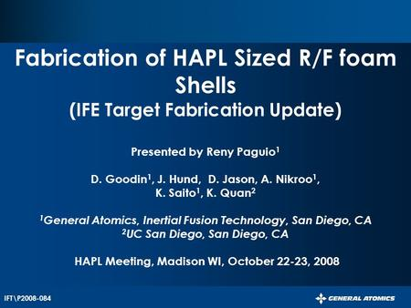 IFT\P2008-084 Fabrication of HAPL Sized R/F foam Shells (IFE Target Fabrication Update) Presented by Reny Paguio 1 D. Goodin 1, J. Hund, D. Jason, A. Nikroo.