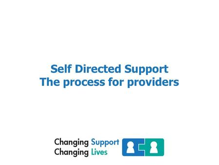 "Self Directed Support The process for providers. Self Directed Support "" You may of heard it being referred to as personalisation or personal budgets."