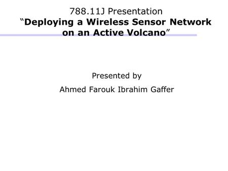 "788.11J Presentation ""Deploying a Wireless Sensor Network on an Active Volcano"" Presented by Ahmed Farouk Ibrahim Gaffer."