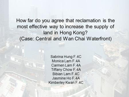 How far do you agree that reclamation is the most effective way to increase the supply of land in Hong Kong? (Case: Central and Wan Chai Waterfront) Sabrina.