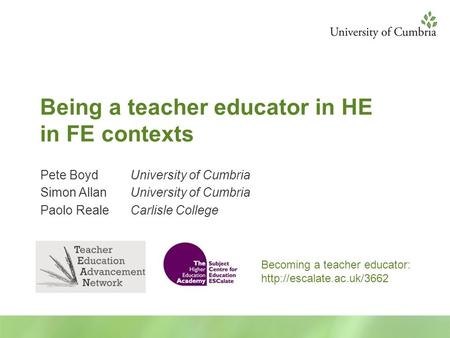 Being a teacher educator in HE in FE contexts Pete BoydUniversity of Cumbria Simon AllanUniversity of Cumbria Paolo RealeCarlisle College Becoming a teacher.