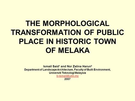 THE MORPHOLOGICAL TRANSFORMATION OF PUBLIC PLACE IN HISTORIC TOWN OF MELAKA Ismail Said¹ and Nor Zalina Harun² Department of Landscape Architecture, Faculty.