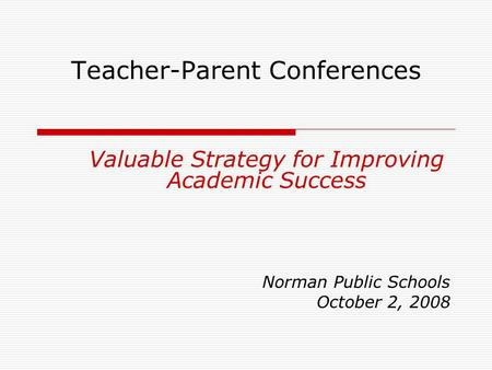 Teacher-Parent Conferences Valuable Strategy for Improving Academic Success Norman Public Schools October 2, 2008.