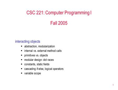 1 CSC 221: Computer Programming I Fall 2005 interacting objects  abstraction, modularization  internal vs. external method calls  primitives vs. objects.