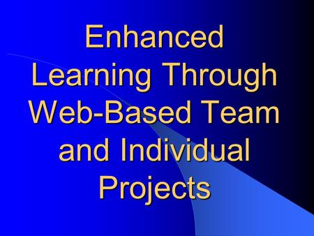 Enhanced Learning Through Web-Based Team and Individual Projects.