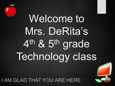 Welcome to Mrs. DeRita's 4 th & 5 th grade Technology class I AM GLAD THAT YOU ARE HERE.
