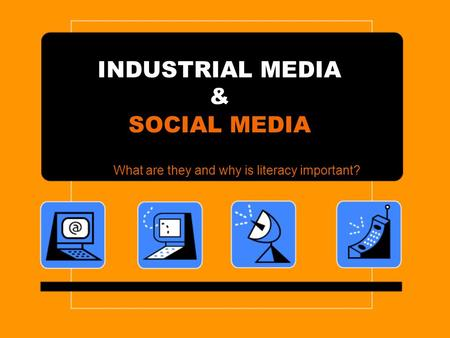 INDUSTRIAL MEDIA & SOCIAL MEDIA What are they and why is literacy important?