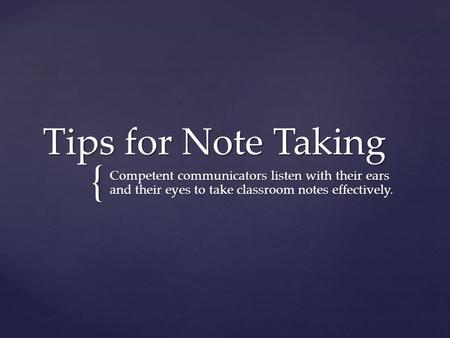 { Tips for Note Taking Competent communicators listen with their ears and their eyes to take classroom notes effectively.